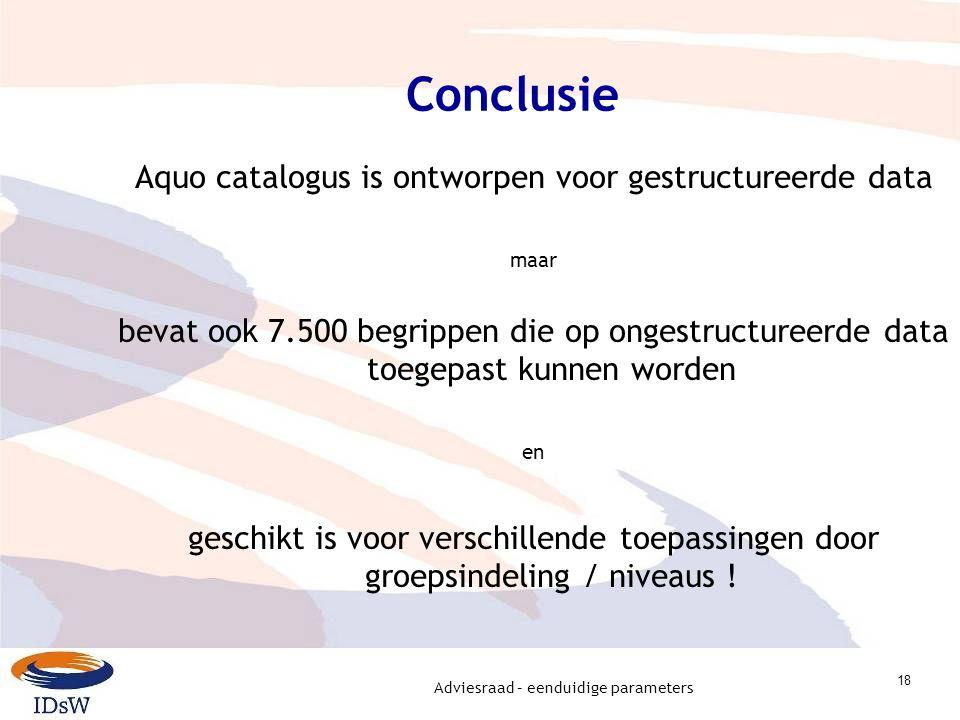 Adviesraad – eenduidige parameters 18 Conclusie Aquo catalogus is ontworpen voor gestructureerde data maar bevat ook 7.500 begrippen die op ongestructureerde data toegepast kunnen worden en geschikt is voor verschillende toepassingen door groepsindeling / niveaus !