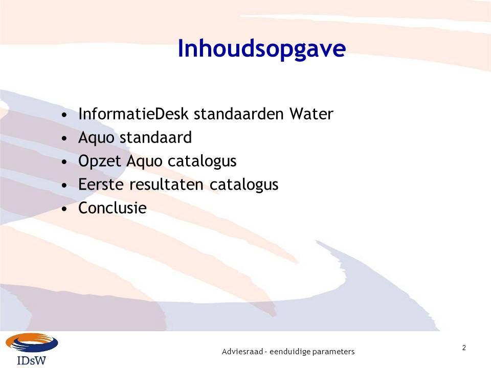 Adviesraad – eenduidige parameters 2 Inhoudsopgave InformatieDesk standaarden Water Aquo standaard Opzet Aquo catalogus Eerste resultaten catalogus Conclusie