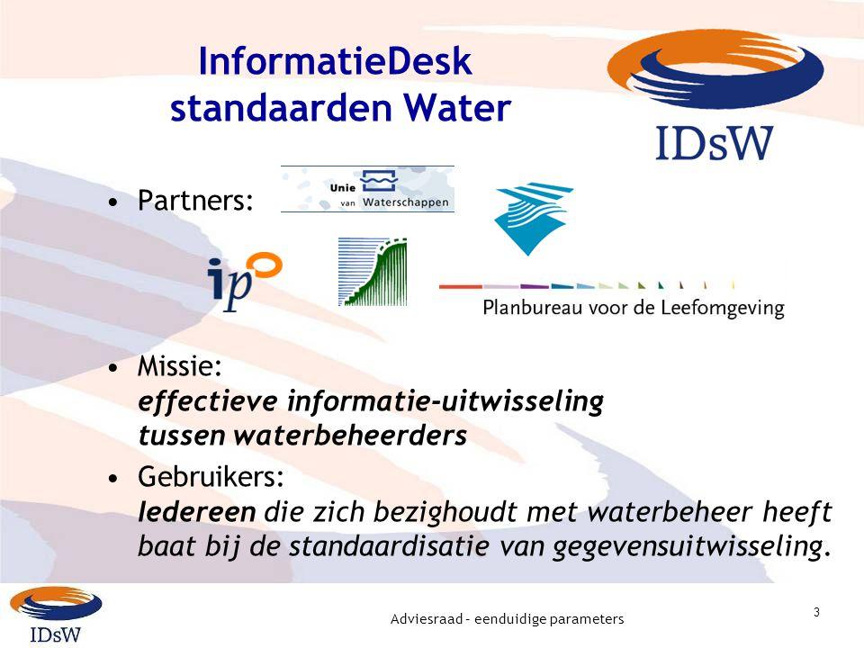 Adviesraad – eenduidige parameters 3 InformatieDesk standaarden Water Partners: Missie: effectieve informatie-uitwisseling tussen waterbeheerders Gebruikers: Iedereen die zich bezighoudt met waterbeheer heeft baat bij de standaardisatie van gegevensuitwisseling.