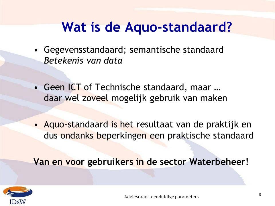Adviesraad – eenduidige parameters 6 Wat is de Aquo-standaard? Gegevensstandaard; semantische standaard Betekenis van data Geen ICT of Technische stan