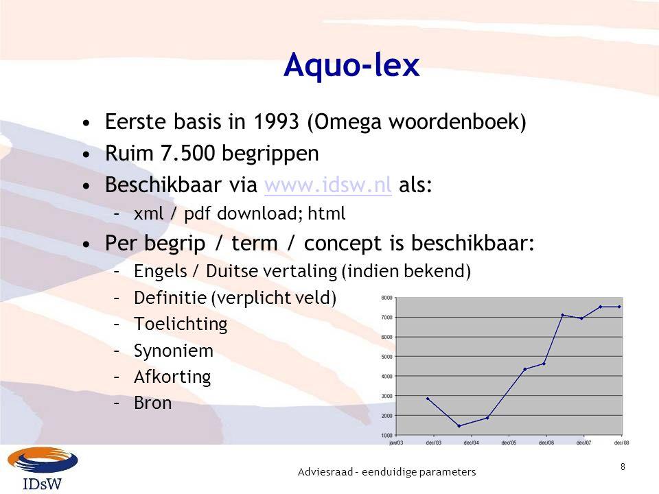 Adviesraad – eenduidige parameters 8 Aquo-lex Eerste basis in 1993 (Omega woordenboek) Ruim 7.500 begrippen Beschikbaar via www.idsw.nl als:www.idsw.nl –xml / pdf download; html Per begrip / term / concept is beschikbaar: –Engels / Duitse vertaling (indien bekend) –Definitie (verplicht veld) –Toelichting –Synoniem –Afkorting –Bron