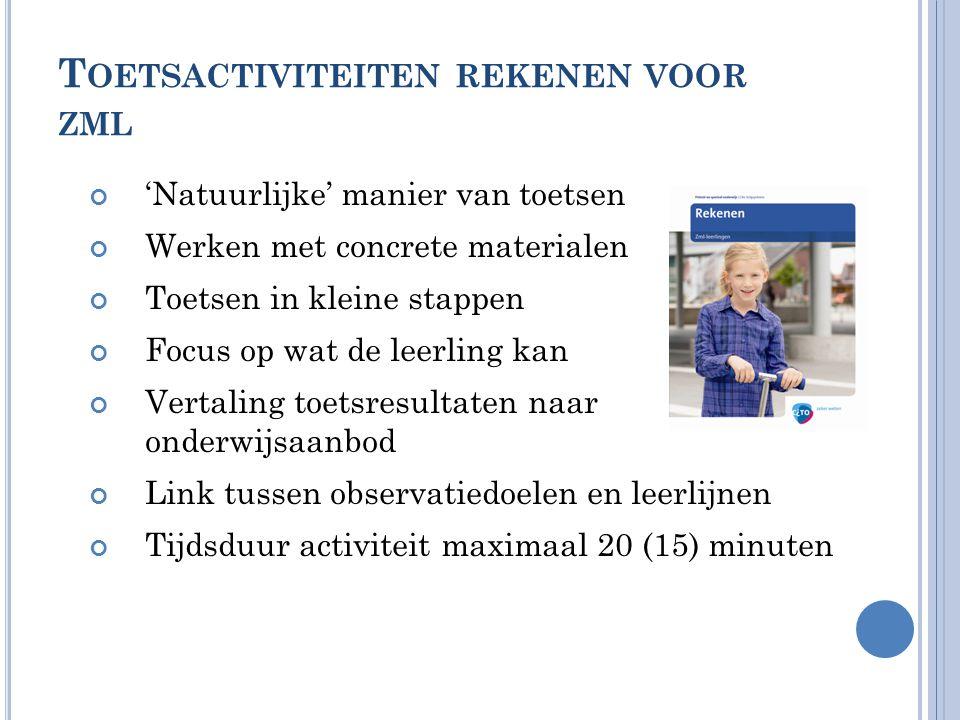 T OETSACTIVITEITEN REKENEN VOOR ZML 'Natuurlijke' manier van toetsen Werken met concrete materialen Toetsen in kleine stappen Focus op wat de leerling kan Vertaling toetsresultaten naar onderwijsaanbod Link tussen observatiedoelen en leerlijnen Tijdsduur activiteit maximaal 20 (15) minuten