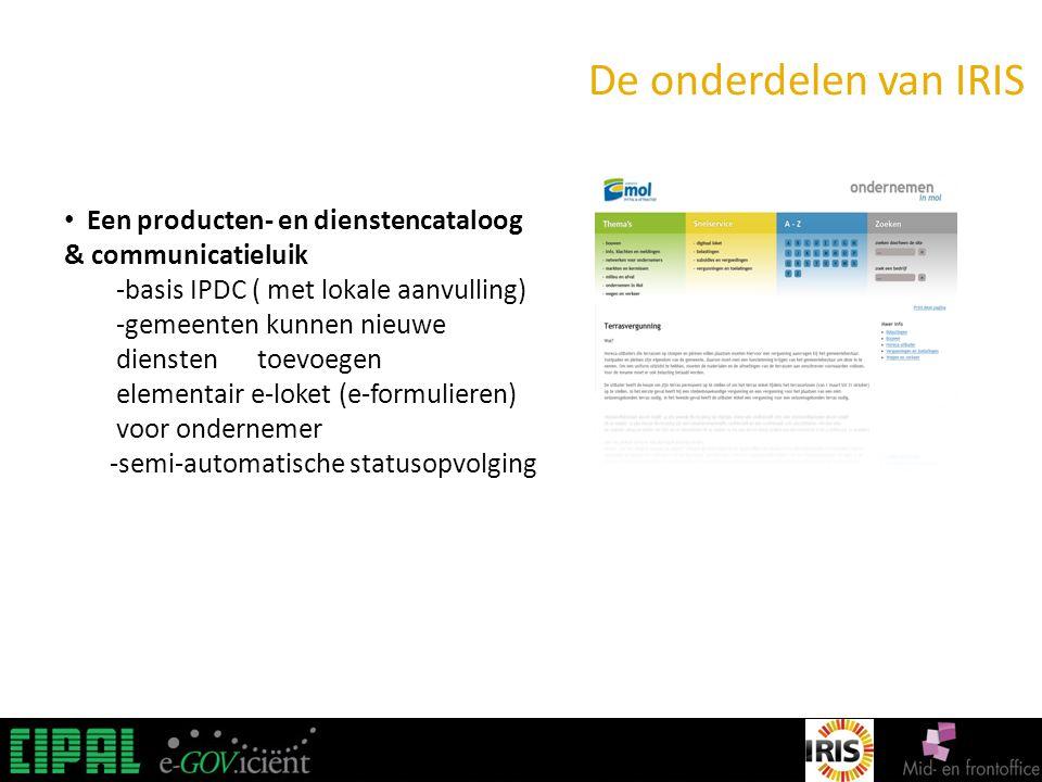 IRIS De onderdelen van IRIS Een producten- en dienstencataloog & communicatieluik -basis IPDC ( met lokale aanvulling) -gemeenten kunnen nieuwe diensten toevoegen elementair e-loket (e-formulieren) voor ondernemer -semi-automatische statusopvolging