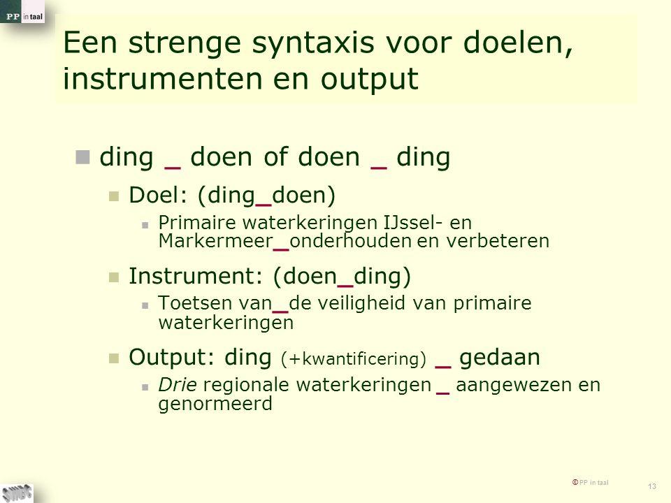 © PP in taal 13 Een strenge syntaxis voor doelen, instrumenten en output ding _ doen of doen _ ding Doel: (ding_doen) Primaire waterkeringen IJssel- e