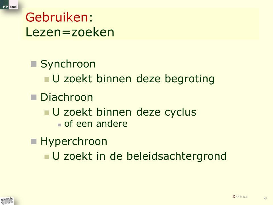 © PP in taal 26 Gebruiken: Lezen=zoeken Synchroon U zoekt binnen deze begroting Diachroon U zoekt binnen deze cyclus of een andere Hyperchroon U zoekt