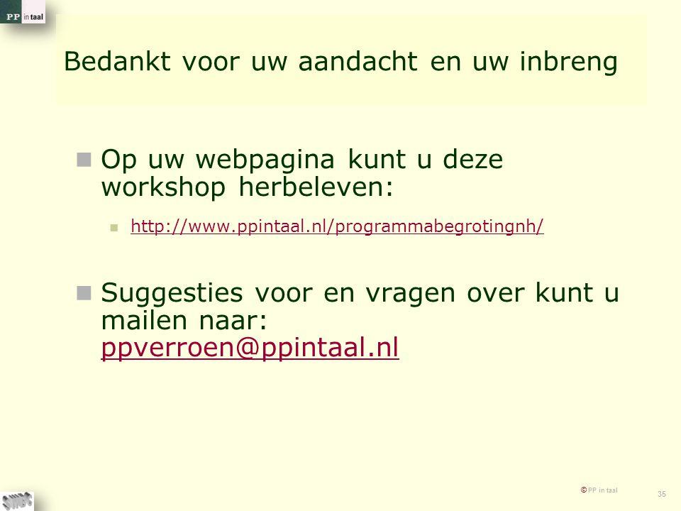 © PP in taal 35 Bedankt voor uw aandacht en uw inbreng Op uw webpagina kunt u deze workshop herbeleven: http://www.ppintaal.nl/programmabegrotingnh/ S