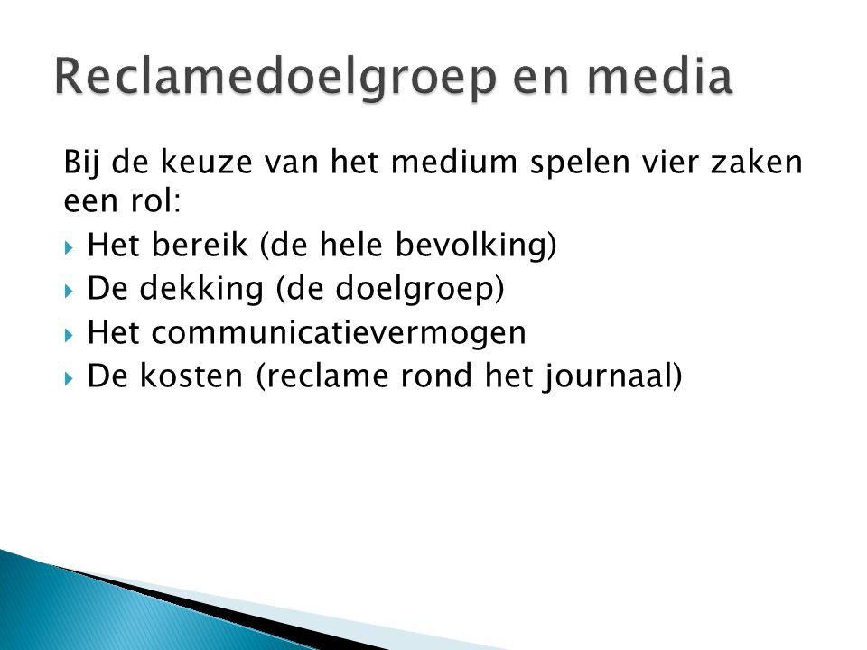 Bij de keuze van het medium spelen vier zaken een rol:  Het bereik (de hele bevolking)  De dekking (de doelgroep)  Het communicatievermogen  De kosten (reclame rond het journaal)