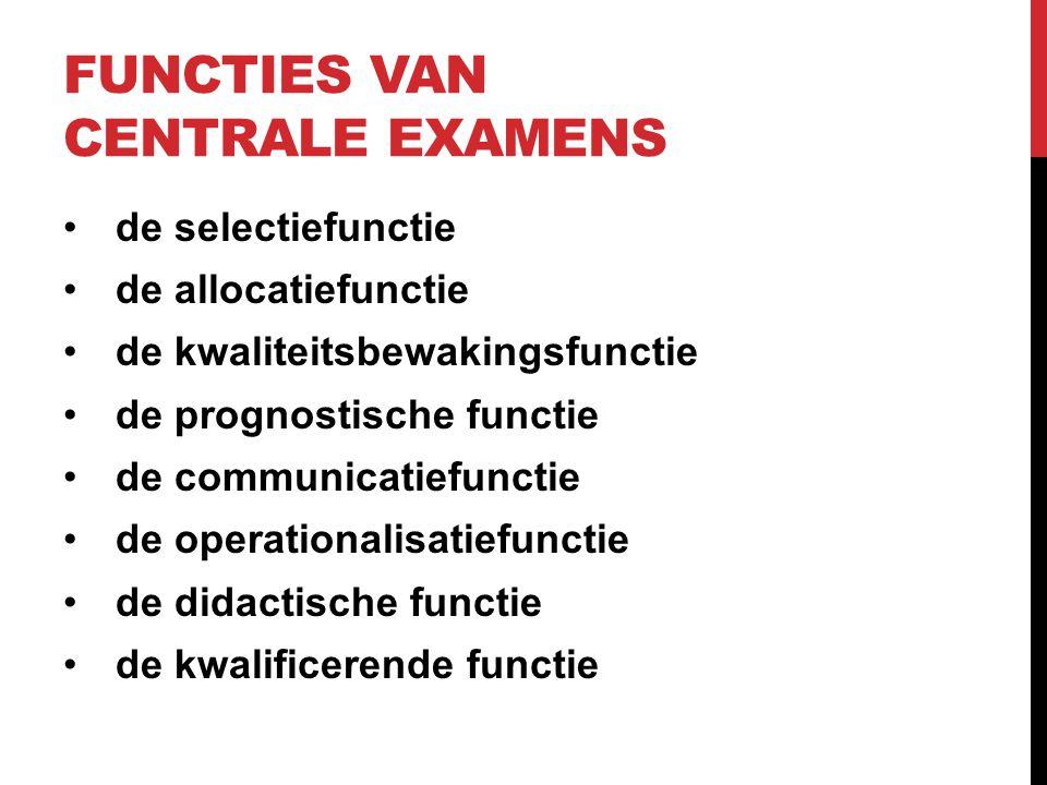 FUNCTIES VAN CENTRALE EXAMENS de selectiefunctie de allocatiefunctie de kwaliteitsbewakingsfunctie de prognostische functie de communicatiefunctie de operationalisatiefunctie de didactische functie de kwalificerende functie