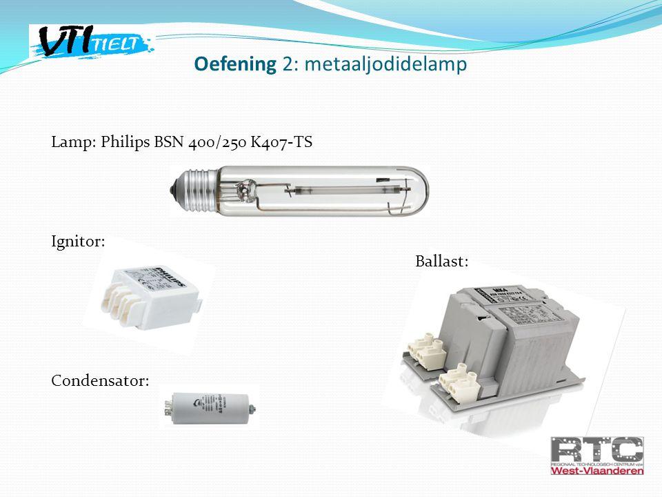 Lamp: Philips BSN 400/250 K407-TS Ignitor: Ballast: Condensator: Oefening 2: metaaljodidelamp
