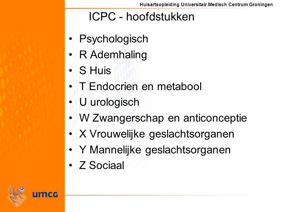 Huisartsopleiding Universitair Medisch Centrum Groningen ICPC - hoofdstukken Psychologisch R Ademhaling S Huis T Endocrien en metabool U urologisch W