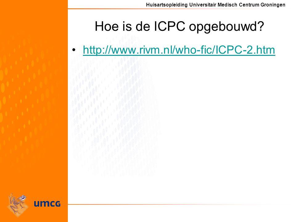Huisartsopleiding Universitair Medisch Centrum Groningen Hoe is de ICPC opgebouwd? http://www.rivm.nl/who-fic/ICPC-2.htm