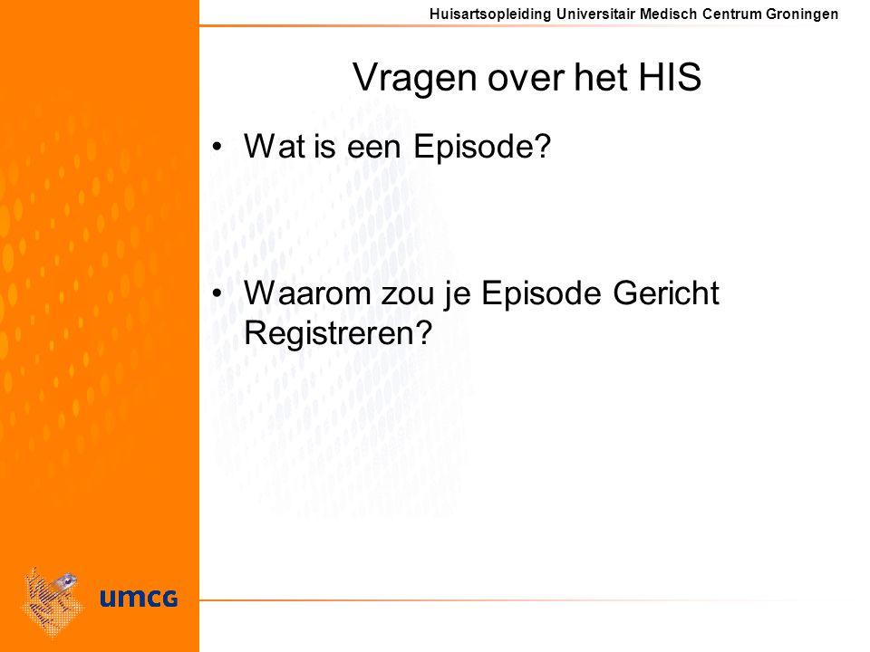 Huisartsopleiding Universitair Medisch Centrum Groningen Vragen over het HIS Wat is een Episode.