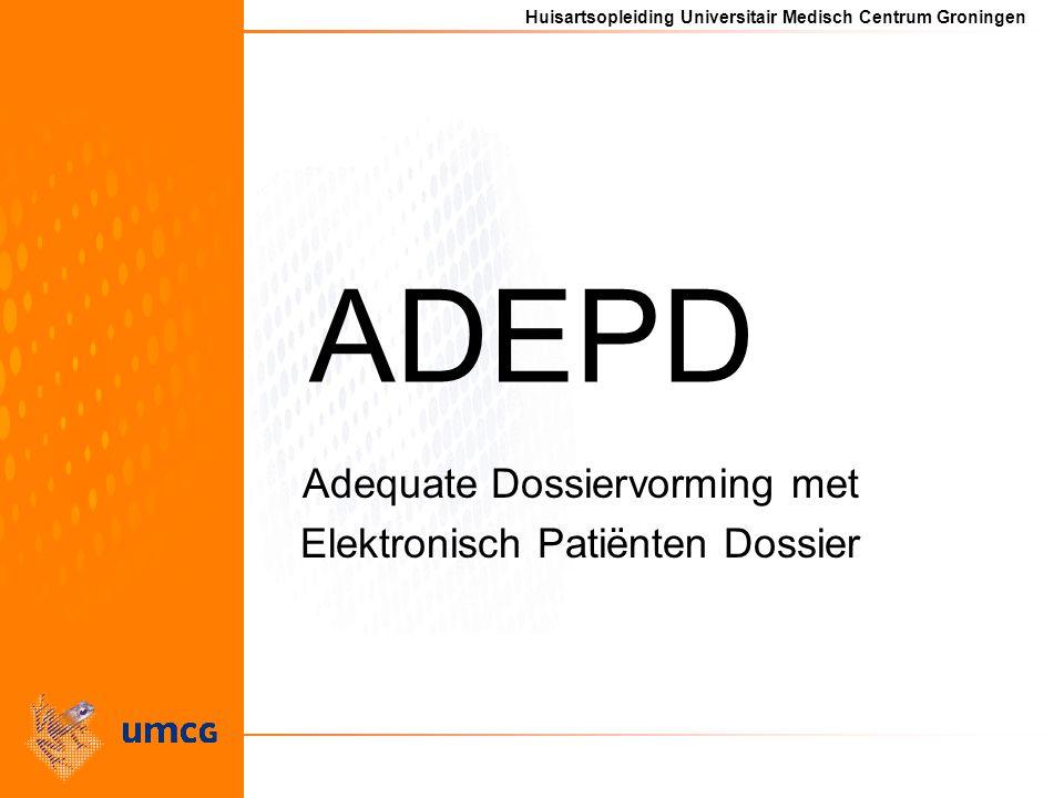 Huisartsopleiding Universitair Medisch Centrum Groningen ADEPD Adequate Dossiervorming met Elektronisch Patiënten Dossier