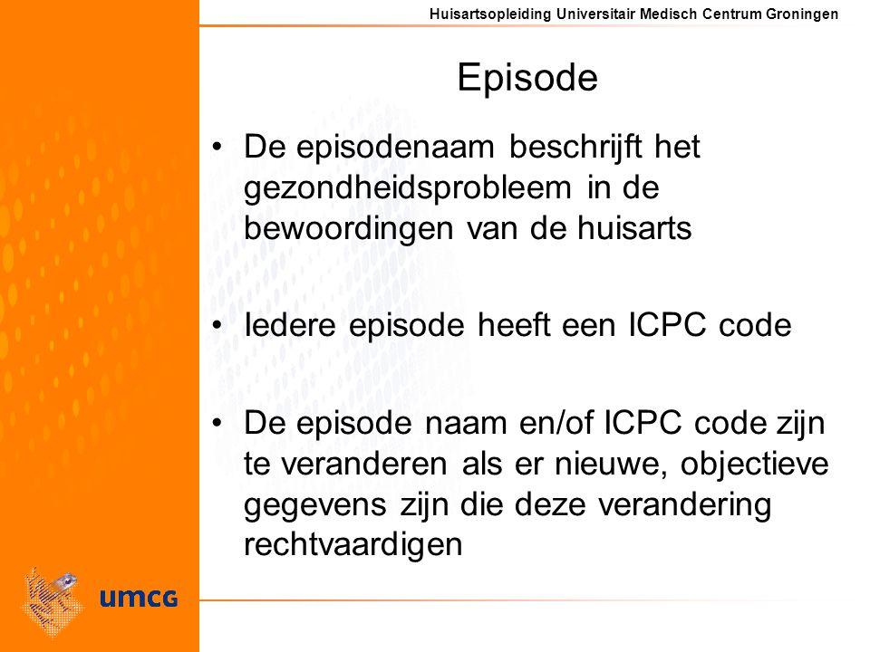 Huisartsopleiding Universitair Medisch Centrum Groningen Episode De episodenaam beschrijft het gezondheidsprobleem in de bewoordingen van de huisarts Iedere episode heeft een ICPC code De episode naam en/of ICPC code zijn te veranderen als er nieuwe, objectieve gegevens zijn die deze verandering rechtvaardigen