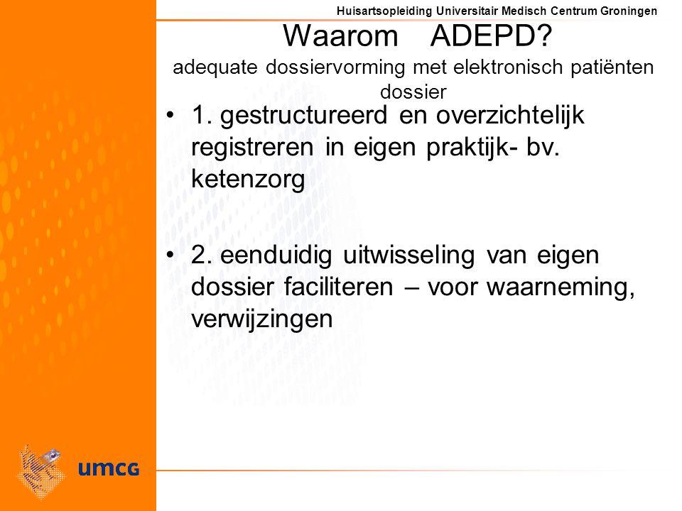 Huisartsopleiding Universitair Medisch Centrum Groningen Waarom ADEPD? adequate dossiervorming met elektronisch patiënten dossier 1. gestructureerd en