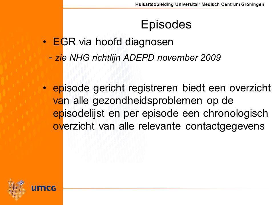 Huisartsopleiding Universitair Medisch Centrum Groningen Episodes EGR via hoofd diagnosen - zie NHG richtlijn ADEPD november 2009 episode gericht registreren biedt een overzicht van alle gezondheidsproblemen op de episodelijst en per episode een chronologisch overzicht van alle relevante contactgegevens
