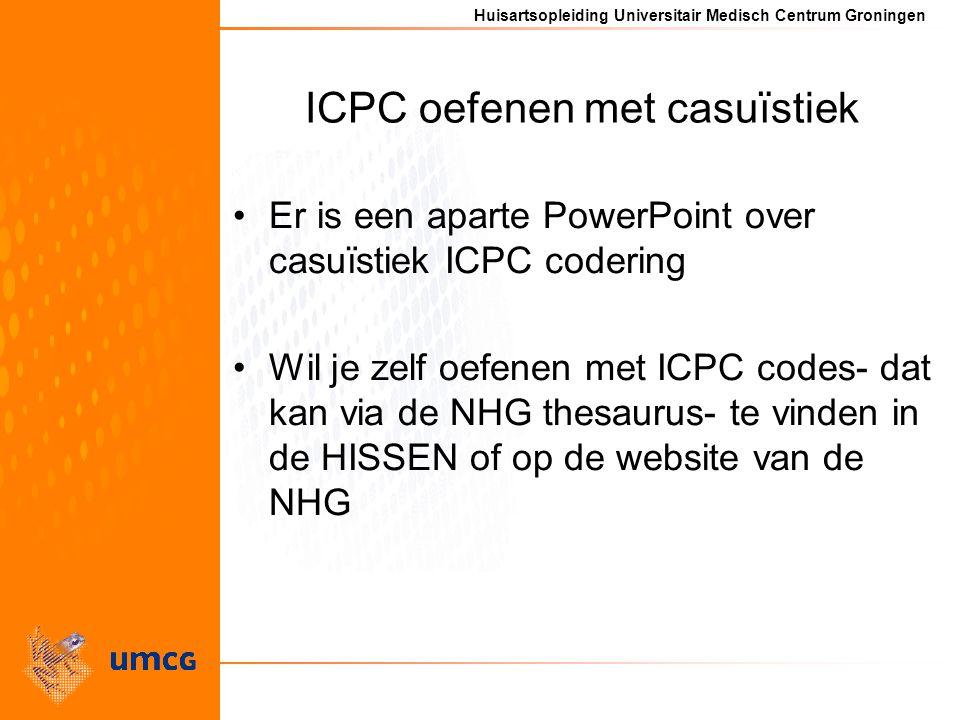 Huisartsopleiding Universitair Medisch Centrum Groningen ICPC oefenen met casuïstiek Er is een aparte PowerPoint over casuïstiek ICPC codering Wil je zelf oefenen met ICPC codes- dat kan via de NHG thesaurus- te vinden in de HISSEN of op de website van de NHG