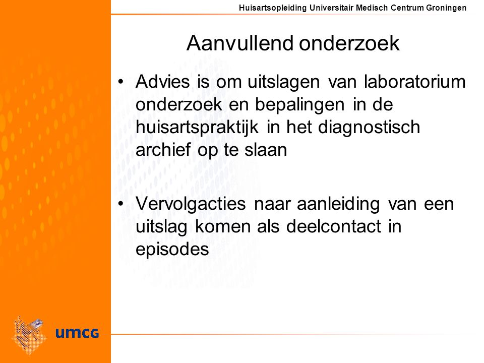 Huisartsopleiding Universitair Medisch Centrum Groningen Aanvullend onderzoek Advies is om uitslagen van laboratorium onderzoek en bepalingen in de huisartspraktijk in het diagnostisch archief op te slaan Vervolgacties naar aanleiding van een uitslag komen als deelcontact in episodes