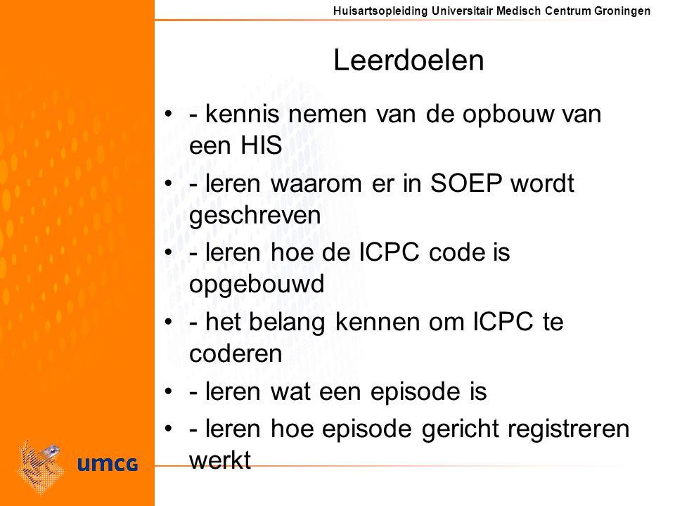 Huisartsopleiding Universitair Medisch Centrum Groningen Leerdoelen - kennis nemen van de opbouw van een HIS - leren waarom er in SOEP wordt geschreven - leren hoe de ICPC code is opgebouwd - het belang kennen om ICPC te coderen - leren wat een episode is - leren hoe episode gericht registreren werkt