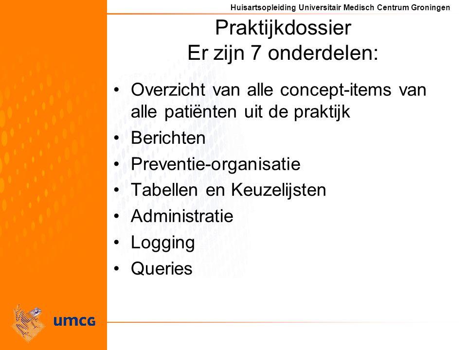 Huisartsopleiding Universitair Medisch Centrum Groningen Praktijkdossier Er zijn 7 onderdelen: Overzicht van alle concept-items van alle patiënten uit de praktijk Berichten Preventie-organisatie Tabellen en Keuzelijsten Administratie Logging Queries