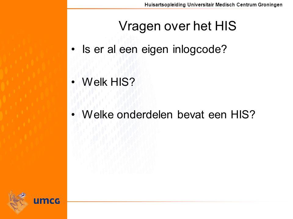 Huisartsopleiding Universitair Medisch Centrum Groningen Vragen over het HIS Is er al een eigen inlogcode? Welk HIS? Welke onderdelen bevat een HIS?