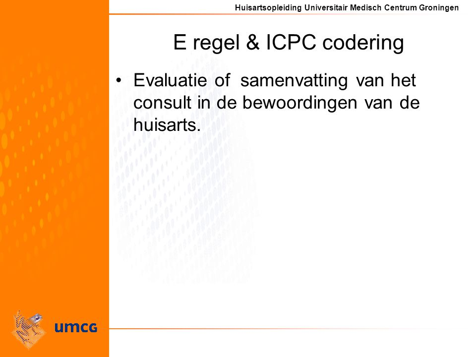Huisartsopleiding Universitair Medisch Centrum Groningen E regel & ICPC codering Evaluatie of samenvatting van het consult in de bewoordingen van de huisarts.