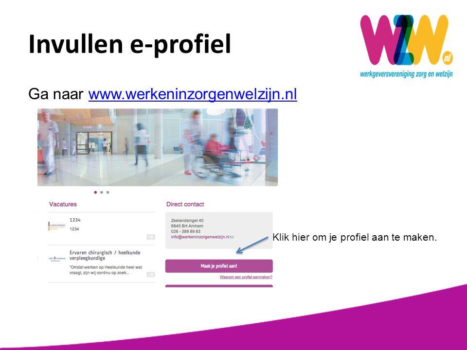 Ga naar www.werkeninzorgenwelzijn.nlwww.werkeninzorgenwelzijn.nl Klik hier om je profiel aan te maken. Invullen e-profiel