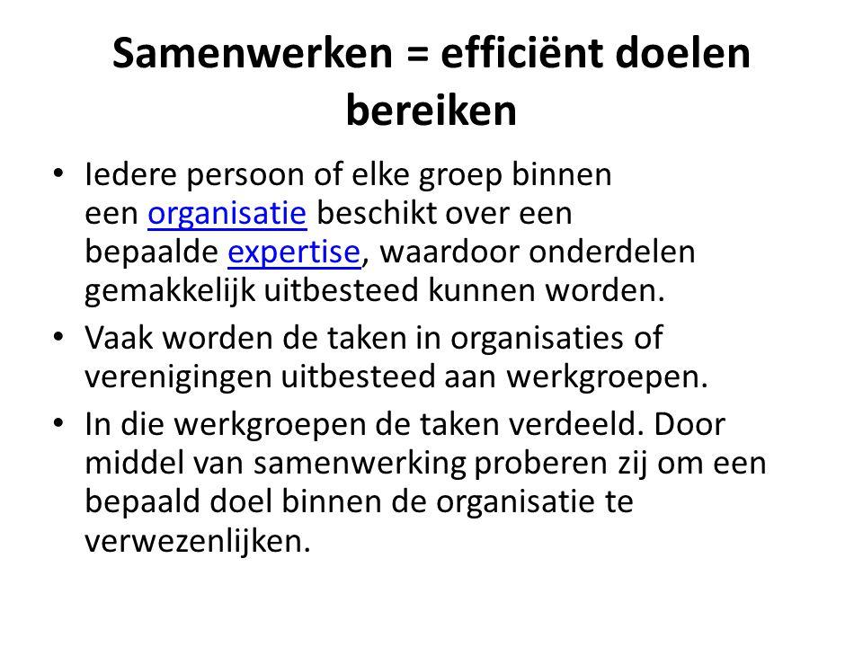Samenwerken = efficiënt doelen bereiken Iedere persoon of elke groep binnen een organisatie beschikt over een bepaalde expertise, waardoor onderdelen