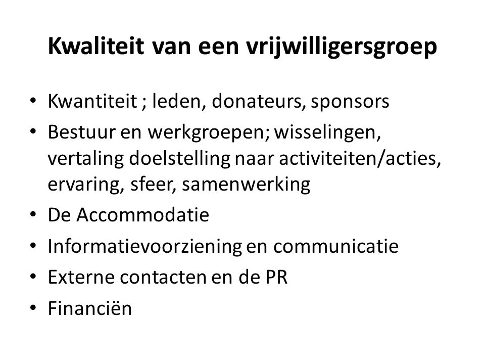 Kwaliteit van een vrijwilligersgroep Kwantiteit ; leden, donateurs, sponsors Bestuur en werkgroepen; wisselingen, vertaling doelstelling naar activite