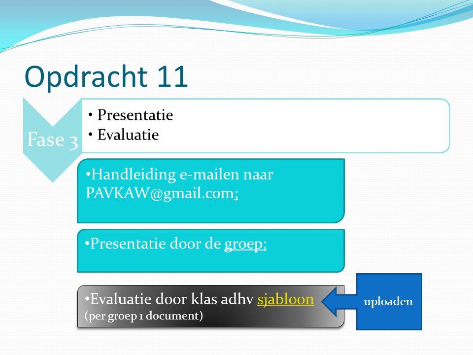 Opdracht 11 Fase 3 Presentatie Evaluatie Handleiding e-mailen naar PAVKAW@gmail.com; Evaluatie door klas adhv sjabloonsjabloon (per groep 1 document) Evaluatie door klas adhv sjabloonsjabloon (per groep 1 document) Presentatie door de groep; uploaden