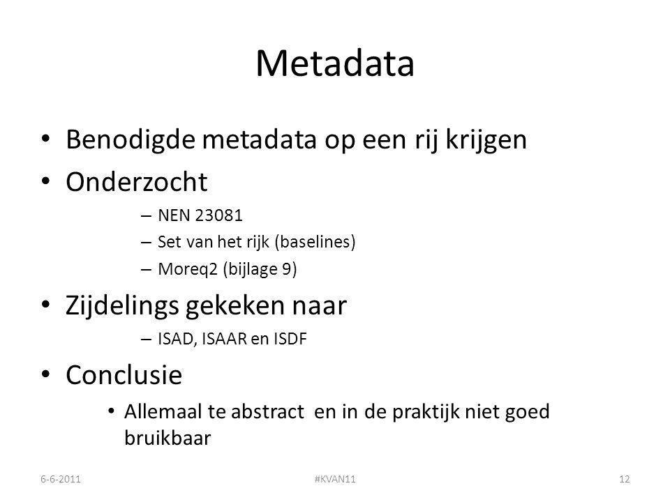 Metadata Benodigde metadata op een rij krijgen Onderzocht – NEN 23081 – Set van het rijk (baselines) – Moreq2 (bijlage 9) Zijdelings gekeken naar – ISAD, ISAAR en ISDF Conclusie Allemaal te abstract en in de praktijk niet goed bruikbaar 6-6-2011#KVAN1112