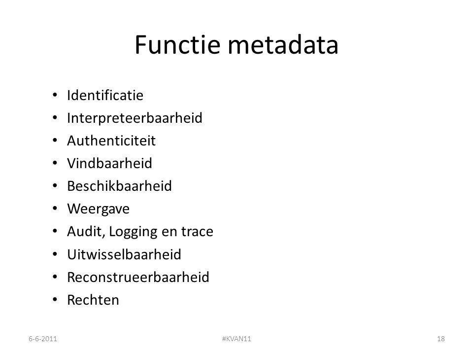 Functie metadata Identificatie Interpreteerbaarheid Authenticiteit Vindbaarheid Beschikbaarheid Weergave Audit, Logging en trace Uitwisselbaarheid Reconstrueerbaarheid Rechten 6-6-2011#KVAN1118