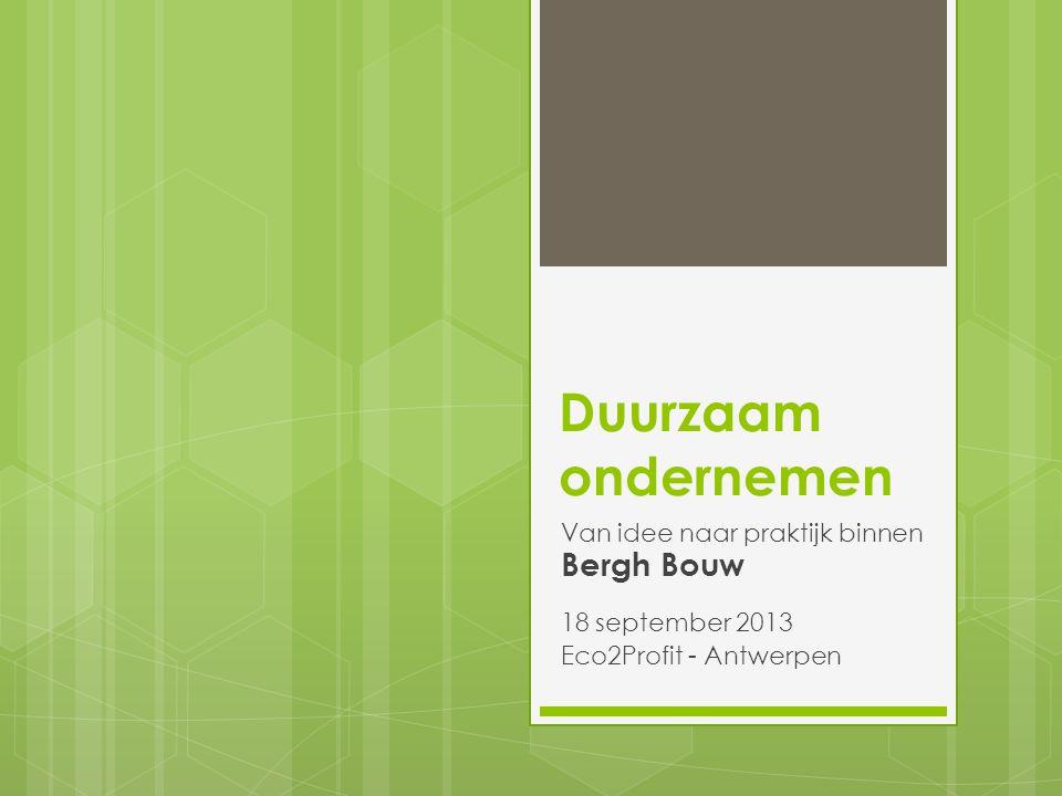 Duurzaam ondernemen Van idee naar praktijk binnen Bergh Bouw 18 september 2013 Eco2Profit - Antwerpen