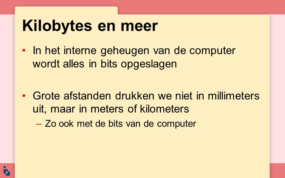 Kilobytes en meer In het interne geheugen van de computer wordt alles in bits opgeslagen Grote afstanden drukken we niet in millimeters uit, maar in m
