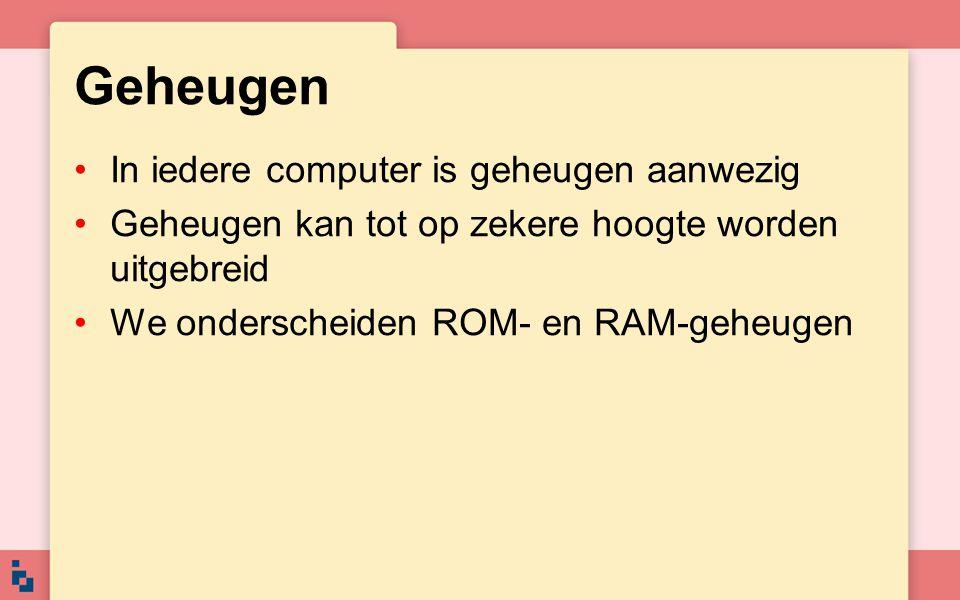 Geheugen In iedere computer is geheugen aanwezig Geheugen kan tot op zekere hoogte worden uitgebreid We onderscheiden ROM- en RAM-geheugen