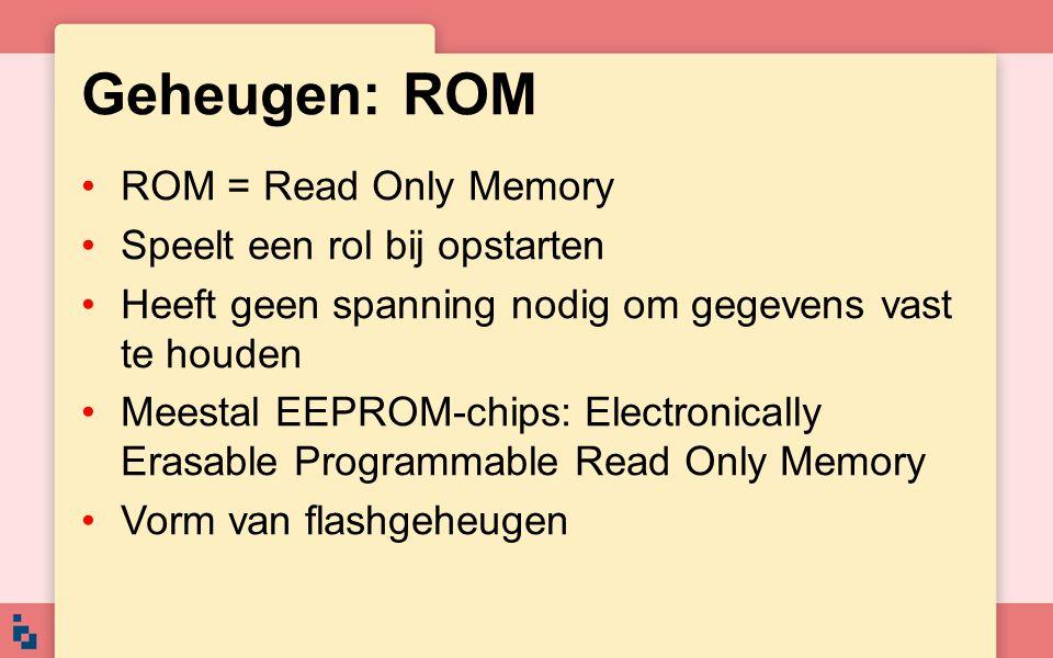 Geheugen: ROM ROM = Read Only Memory Speelt een rol bij opstarten Heeft geen spanning nodig om gegevens vast te houden Meestal EEPROM-chips: Electroni