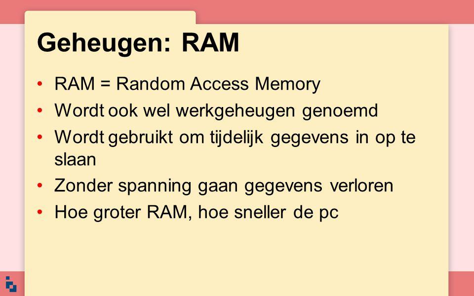 Geheugen: RAM RAM = Random Access Memory Wordt ook wel werkgeheugen genoemd Wordt gebruikt om tijdelijk gegevens in op te slaan Zonder spanning gaan g