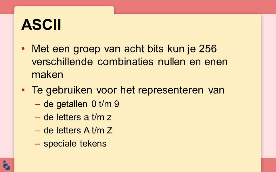 ASCII Met een groep van acht bits kun je 256 verschillende combinaties nullen en enen maken Te gebruiken voor het representeren van –de getallen 0 t/m