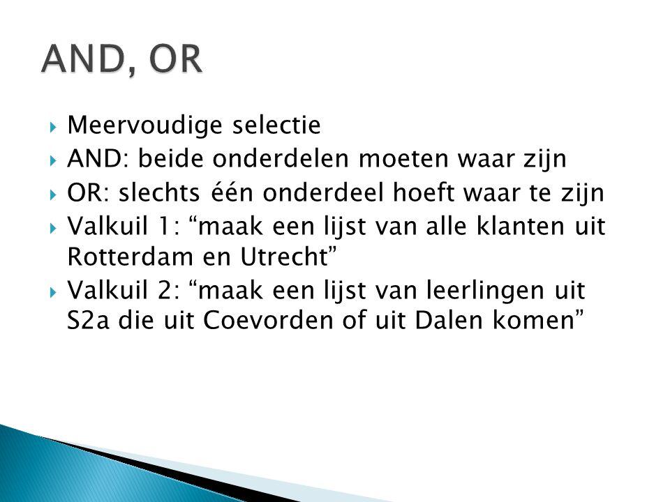  Meervoudige selectie  AND: beide onderdelen moeten waar zijn  OR: slechts één onderdeel hoeft waar te zijn  Valkuil 1: maak een lijst van alle klanten uit Rotterdam en Utrecht  Valkuil 2: maak een lijst van leerlingen uit S2a die uit Coevorden of uit Dalen komen