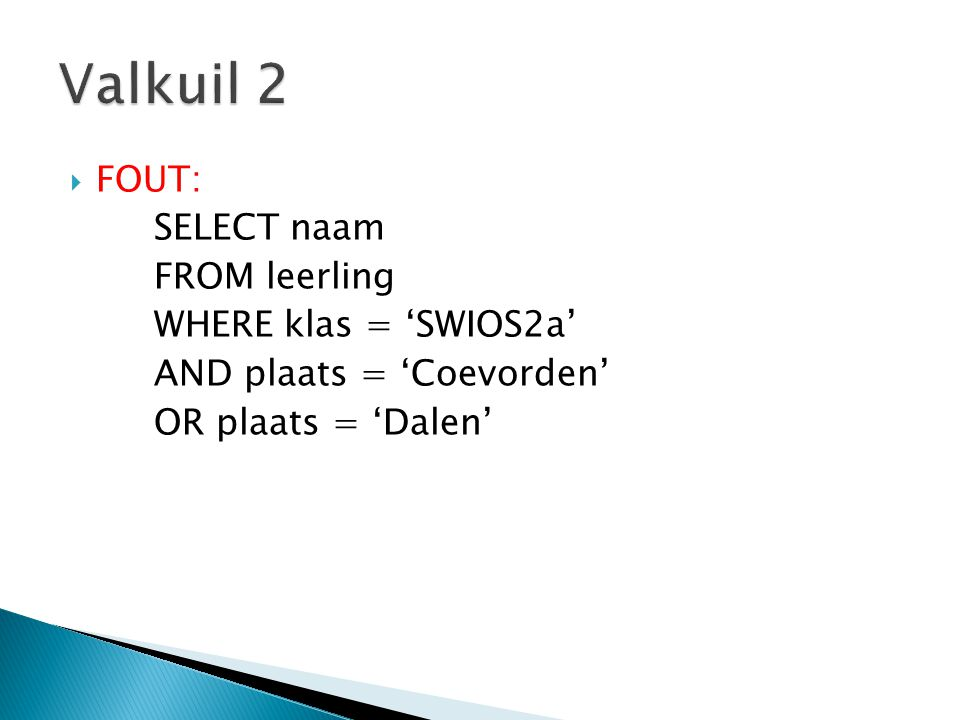  GOED: SELECT naam FROM leerling WHERE klas = 'SWIOS2a' AND (plaats = 'Coevorden' OR plaats = 'Dalen')