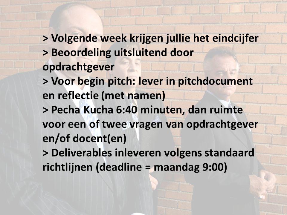 > Volgende week krijgen jullie het eindcijfer > Beoordeling uitsluitend door opdrachtgever > Voor begin pitch: lever in pitchdocument en reflectie (met namen) > Pecha Kucha 6:40 minuten, dan ruimte voor een of twee vragen van opdrachtgever en/of docent(en) > Deliverables inleveren volgens standaard richtlijnen (deadline = maandag 9:00)
