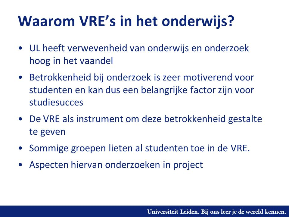 Universiteit Leiden. Bij ons leer je de wereld kennen. Waarom VRE's in het onderwijs? UL heeft verwevenheid van onderwijs en onderzoek hoog in het vaa