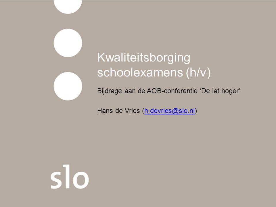 Kwaliteitsborging schoolexamens (h/v) Bijdrage aan de AOB-conferentie 'De lat hoger' Hans de Vries (h.devries@slo.nl)h.devries@slo.nl