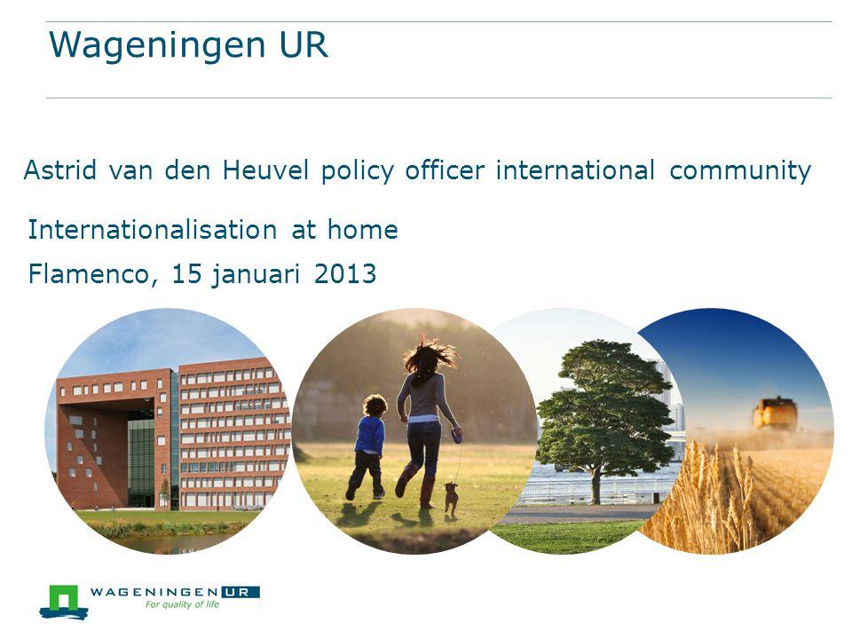 Wageningen UR Astrid van den Heuvel policy officer international community Internationalisation at home Flamenco, 15 januari 2013
