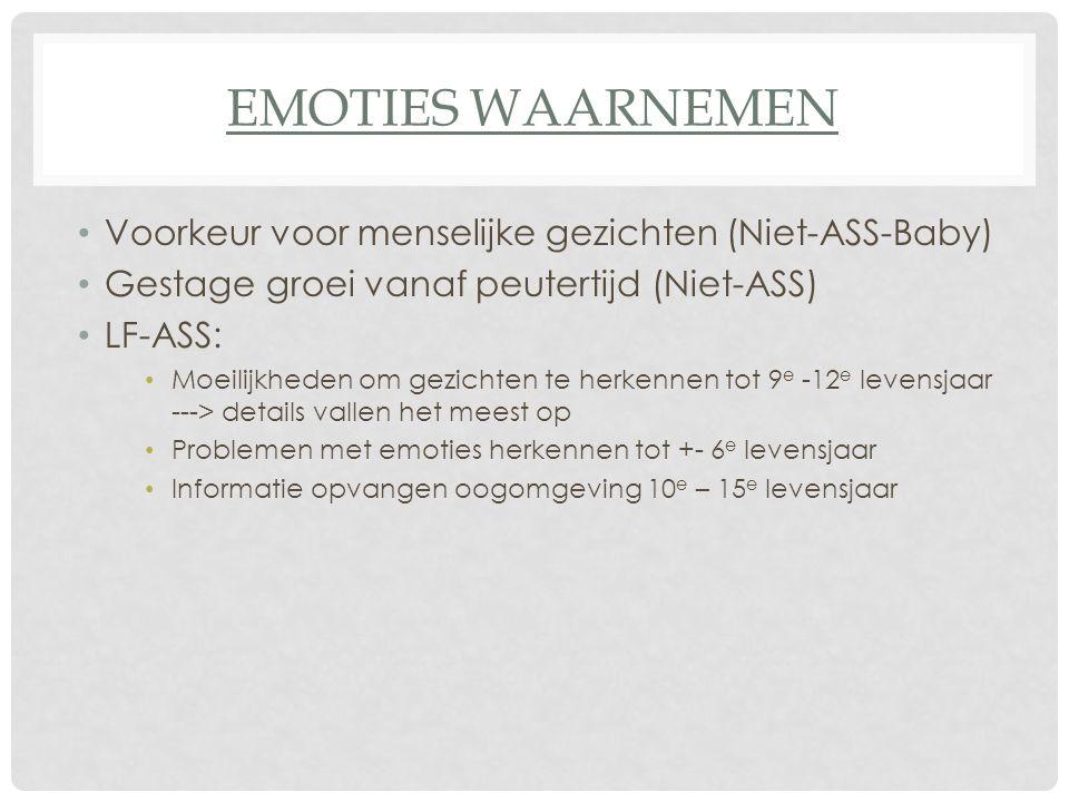 EMOTIES WAARNEMEN Voorkeur voor menselijke gezichten (Niet-ASS-Baby) Gestage groei vanaf peutertijd (Niet-ASS) LF-ASS: Moeilijkheden om gezichten te h