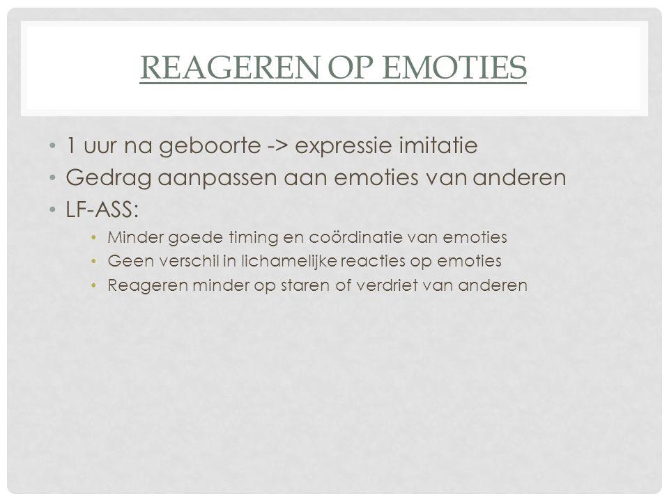REAGEREN OP EMOTIES 1 uur na geboorte -> expressie imitatie Gedrag aanpassen aan emoties van anderen LF-ASS: Minder goede timing en coördinatie van em