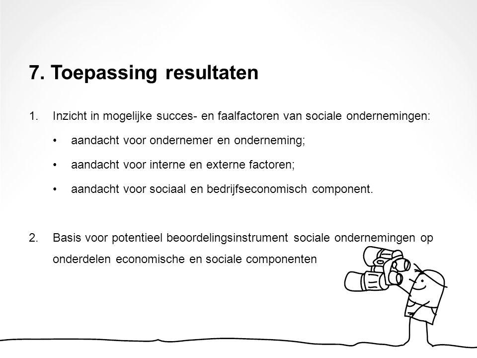 7. Toepassing resultaten 1. Inzicht in mogelijke succes- en faalfactoren van sociale ondernemingen: aandacht voor ondernemer en onderneming; aandacht