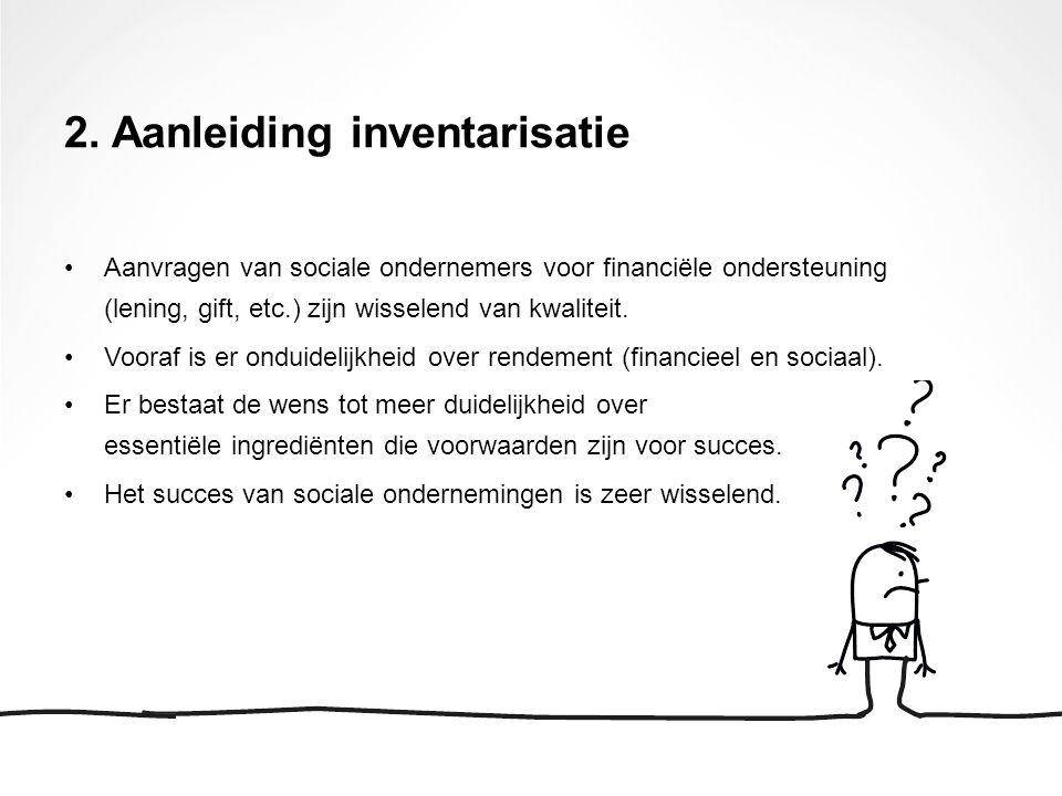 2. Aanleiding inventarisatie Aanvragen van sociale ondernemers voor financiële ondersteuning (lening, gift, etc.) zijn wisselend van kwaliteit. Vooraf