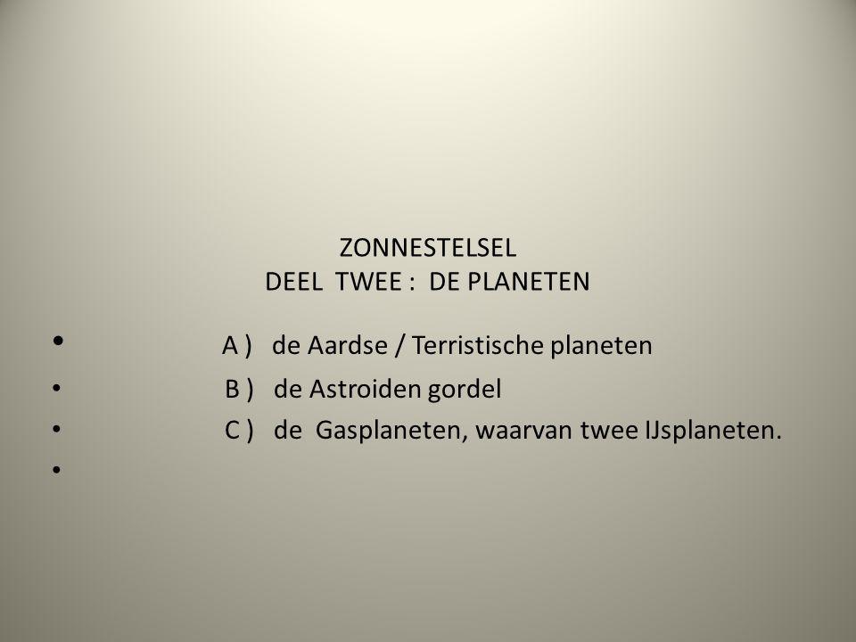 ZONNESTELSEL DEEL TWEE : DE PLANETEN A ) de Aardse / Terristische planeten B ) de Astroiden gordel C ) de Gasplaneten, waarvan twee IJsplaneten.