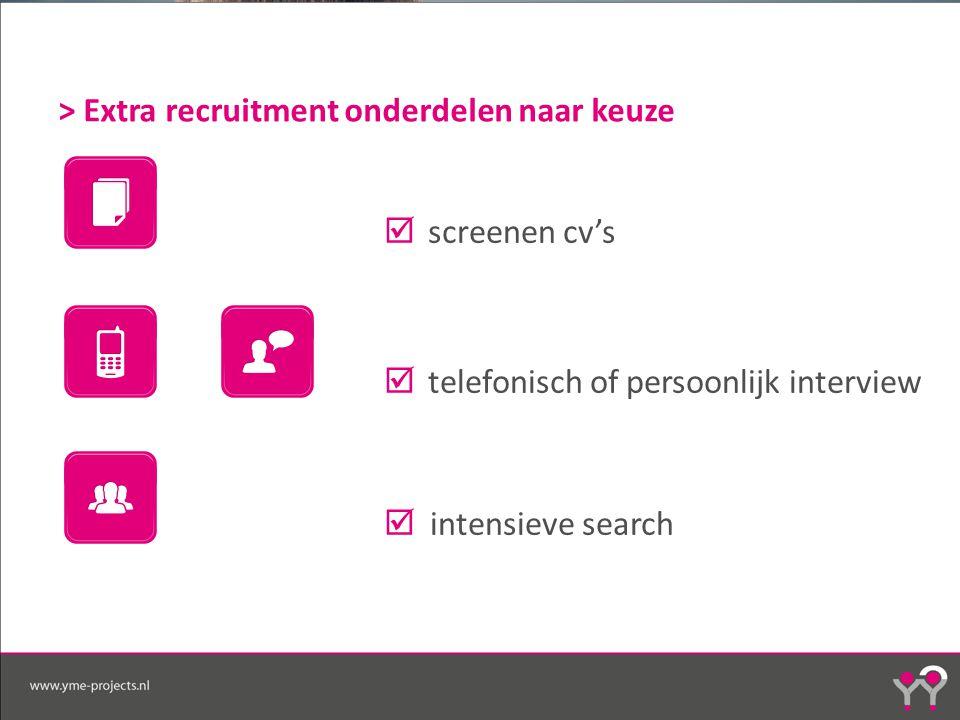 > Extra recruitment onderdelen naar keuze  screenen cv's  telefonisch of persoonlijk interview  intensieve search